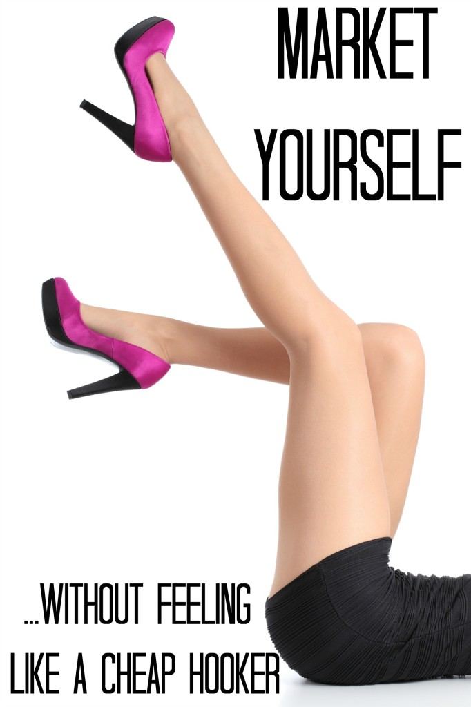 How to Market Yourself (Without Feeling Like a Cheap Hooker)