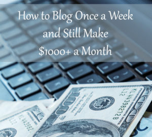 How to Blog Once a Week And Still Make $1000+ a Month
